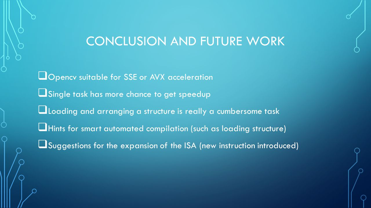 CONCLUSION AND FUTURE WORK  Opencv suitable for SSE or AVX acceleration  Single task has more chance to get speedup  Loading and arranging a structure is really a cumbersome task  Hints for smart automated compilation (such as loading structure)  Suggestions for the expansion of the ISA (new instruction introduced)