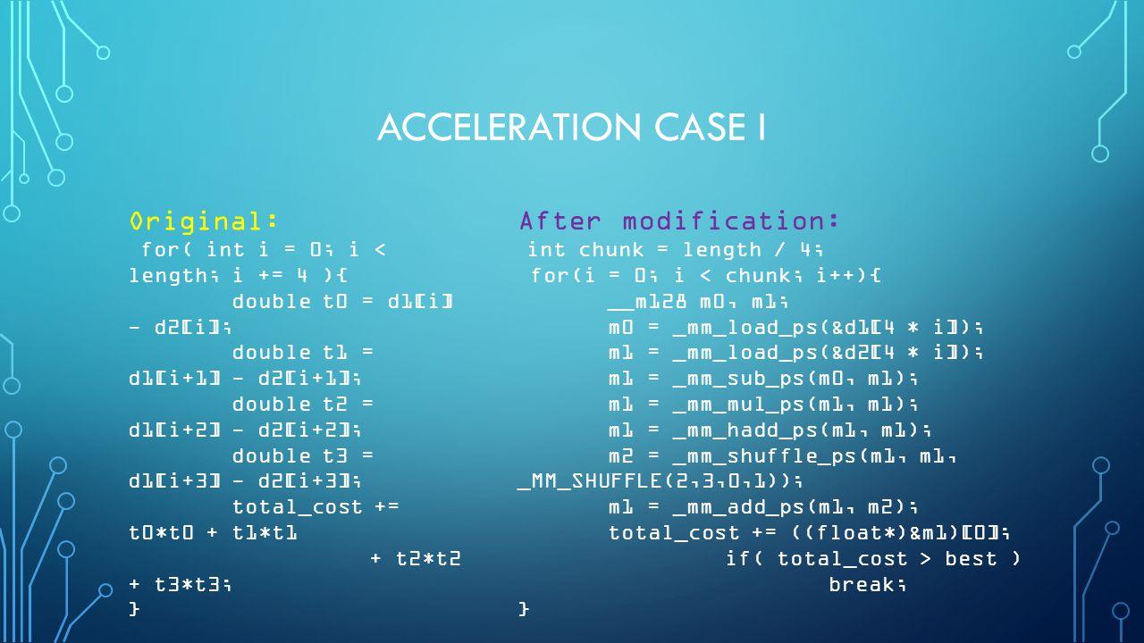 ACCELERATION CASE I Original: for( int i = 0; i < length; i += 4 ){ double t0 = d1[i] - d2[i]; double t1 = d1[i+1] - d2[i+1]; double t2 = d1[i+2] - d2[i+2]; double t3 = d1[i+3] - d2[i+3]; total_cost += t0*t0 + t1*t1 + t2*t2 + t3*t3; } After modification: int chunk = length / 4; for(i = 0; i < chunk; i++){ __m128 m0, m1; m0 = _mm_load_ps(&d1[4 * i]); m1 = _mm_load_ps(&d2[4 * i]); m1 = _mm_sub_ps(m0, m1); m1 = _mm_mul_ps(m1, m1); m1 = _mm_hadd_ps(m1, m1); m2 = _mm_shuffle_ps(m1, m1, _MM_SHUFFLE(2,3,0,1)); m1 = _mm_add_ps(m1, m2); total_cost += ((float*)&m1)[0]; if( total_cost > best ) break; }