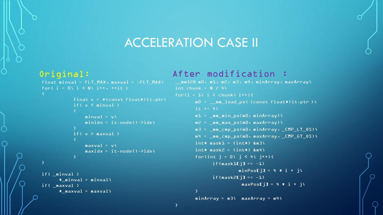 ACCELERATION CASE II Original: float minval = FLT_MAX, maxval = -FLT_MAX; for( i = 0; i < N; i++, ++it ) { float v = *(const float*)it.ptr; if( v < minval ) { minval = v; minidx = it.node()->idx; } if( v > maxval ) { maxval = v; maxidx = it.node()->idx; } if( _minval ) *_minval = minval; if( _maxval ) *_maxval = maxval; After modification : __mm128 m0, m1, m2, m3, m4, minArray, maxArray; int chunk = N / 4; for(i = 1; i < chunk; i++){ m0 = __mm_load_ps( (const float*)it.ptr ); it += 4; m1 = _mm_min_ps(m0, minArray); m2 = _mm_max_ps(m0, maxArray); m3 = _mm_cmp_ps(m0, minArray, _CMP_LT_OS); m4 = _mm_cmp_ps(m0, maxArray, _CMP_GT_OS); int* mask1 = (int*) &m3; int* mask2 = (int*) &m4; for(int j = 0; j < 4; j++){ if(mask1[j] == -1) minPos[j] = 4 * i + j; if(mask2[j] == -1) maxPos[j] = 4 * i + j; } minArray = m3; maxArray = m4; }