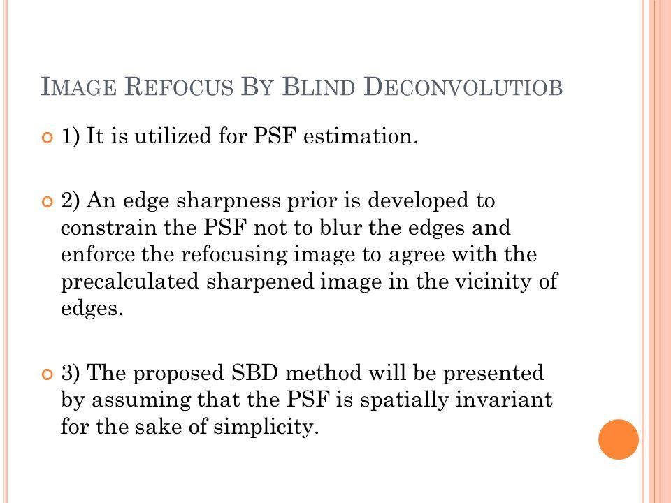 I MAGE R EFOCUS B Y B LIND D ECONVOLUTIOB 1) It is utilized for PSF estimation.