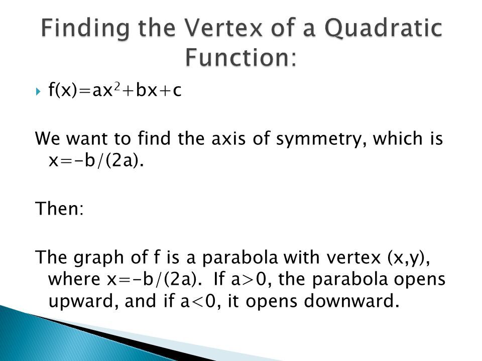  f(x)=ax 2 +bx+c We want to find the axis of symmetry, which is x=-b/(2a). Then: The graph of f is a parabola with vertex (x,y), where x=-b/(2a). If