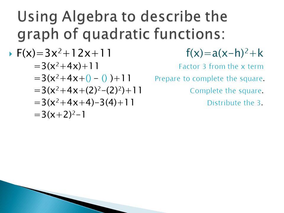  F(x)=3x 2 +12x+11 f(x)=a(x-h) 2 +k =3(x 2 +4x)+11 Factor 3 from the x term =3(x 2 +4x+() - () )+11 Prepare to complete the square. =3(x 2 +4x+(2) 2