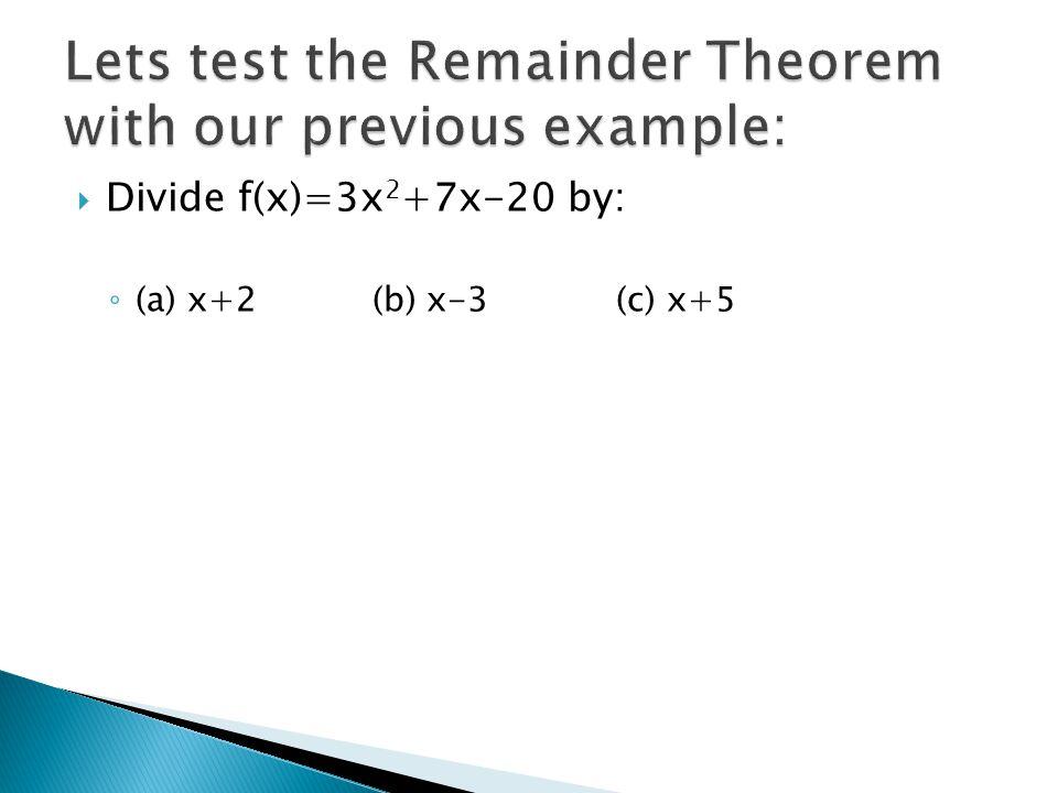  Divide f(x)=3x 2 +7x-20 by: ◦ (a) x+2 (b) x-3 (c) x+5