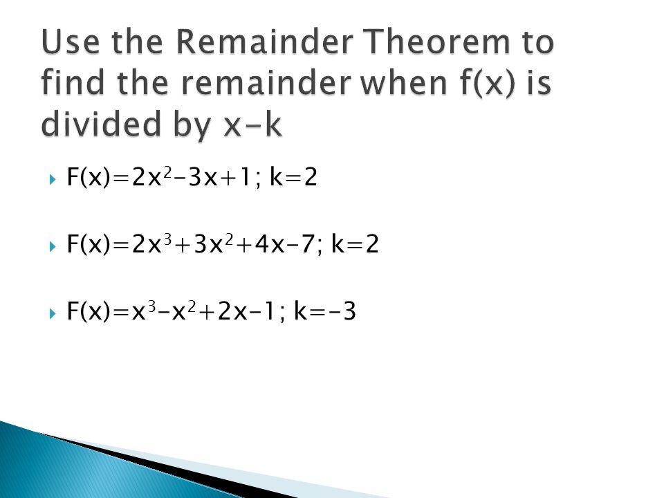  F(x)=2x 2 -3x+1; k=2  F(x)=2x 3 +3x 2 +4x-7; k=2  F(x)=x 3 -x 2 +2x-1; k=-3