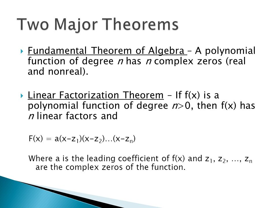 Fundamental Theorem of Algebra – A polynomial function of degree n has n complex zeros (real and nonreal).  Linear Factorization Theorem – If f(x)