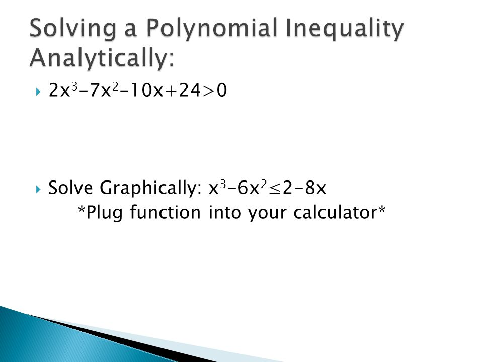  2x 3 -7x 2 -10x+24>0  Solve Graphically: x 3 -6x 2 ≤2-8x *Plug function into your calculator*