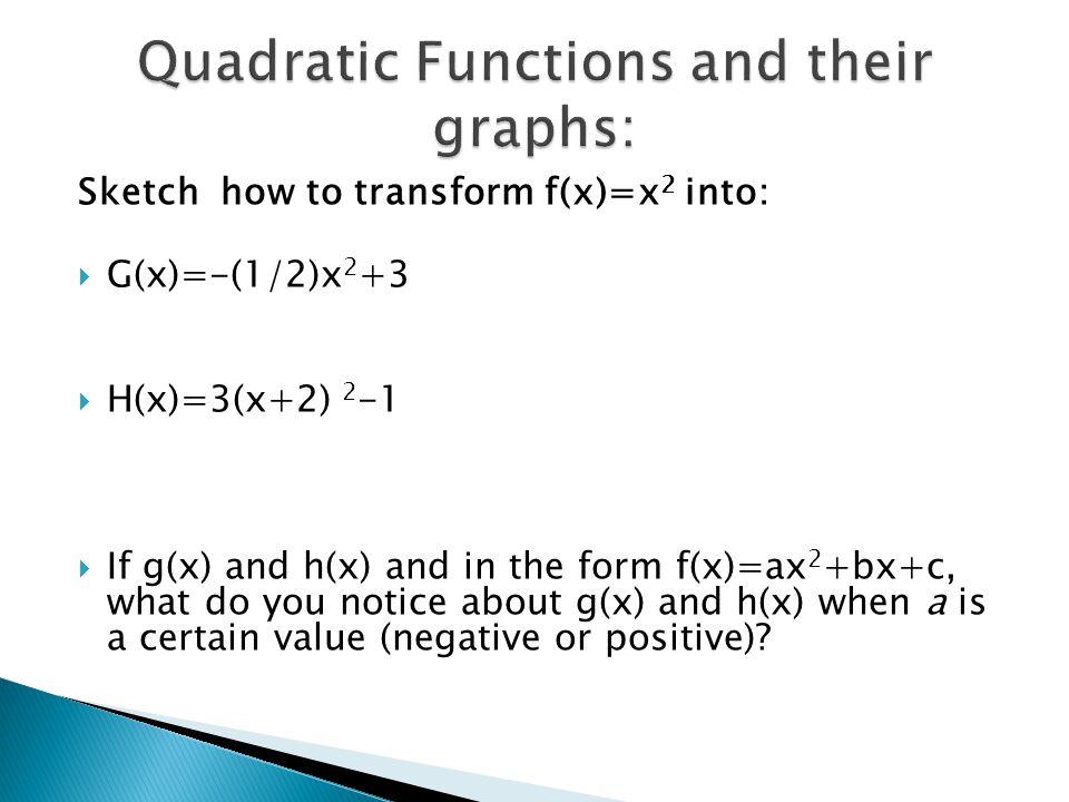 Sketch how to transform f(x)=x 2 into:  G(x)=-(1/2)x 2 +3  H(x)=3(x+2) 2 -1  If g(x) and h(x) and in the form f(x)=ax 2 +bx+c, what do you notice a