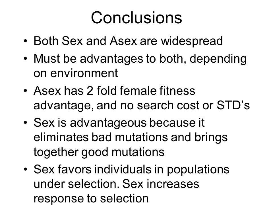Conclusions Both Sex and Asex are widespread Must be advantages to both, depending on environment Asex has 2 fold female fitness advantage, and no search cost or STD's Sex is advantageous because it eliminates bad mutations and brings together good mutations Sex favors individuals in populations under selection.