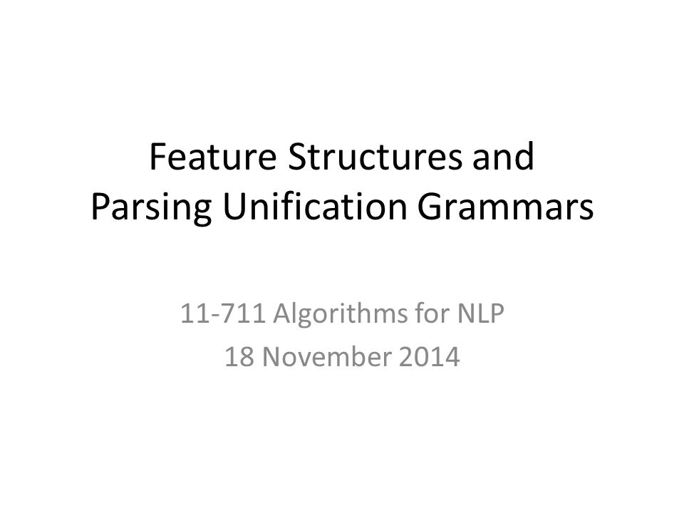Feature Structures and Parsing Unification Grammars 11-711 Algorithms for NLP 18 November 2014