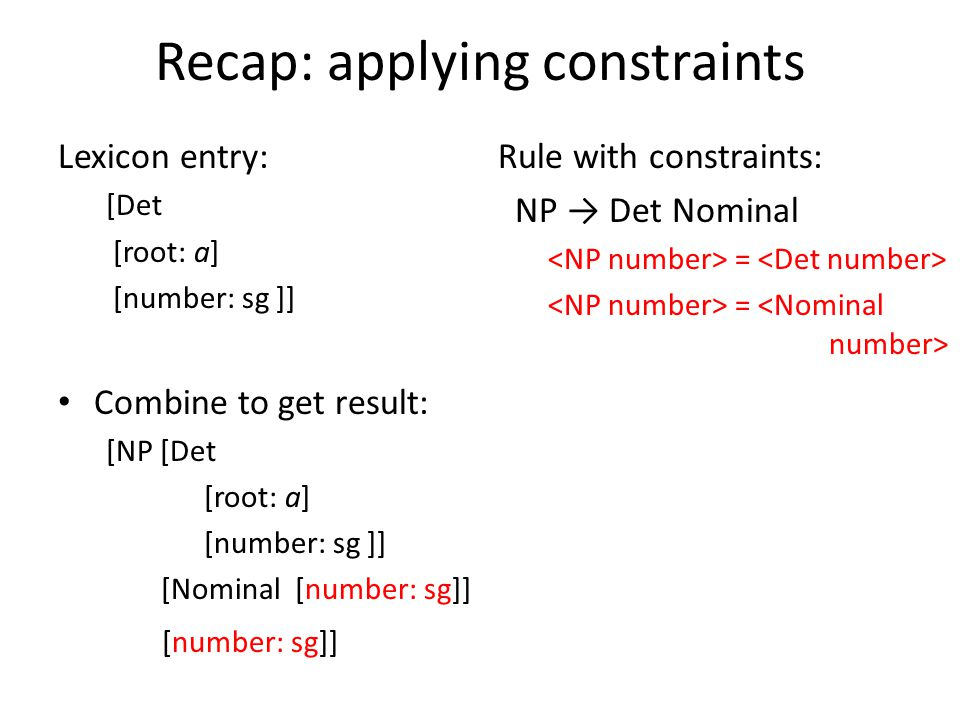 Recap: applying constraints Lexicon entry: [Det [root: a] [number: sg ]] Combine to get result: [NP [Det [root: a] [number: sg ]] [Nominal [number: sg]] [number: sg]] Rule with constraints: NP → Det Nominal =
