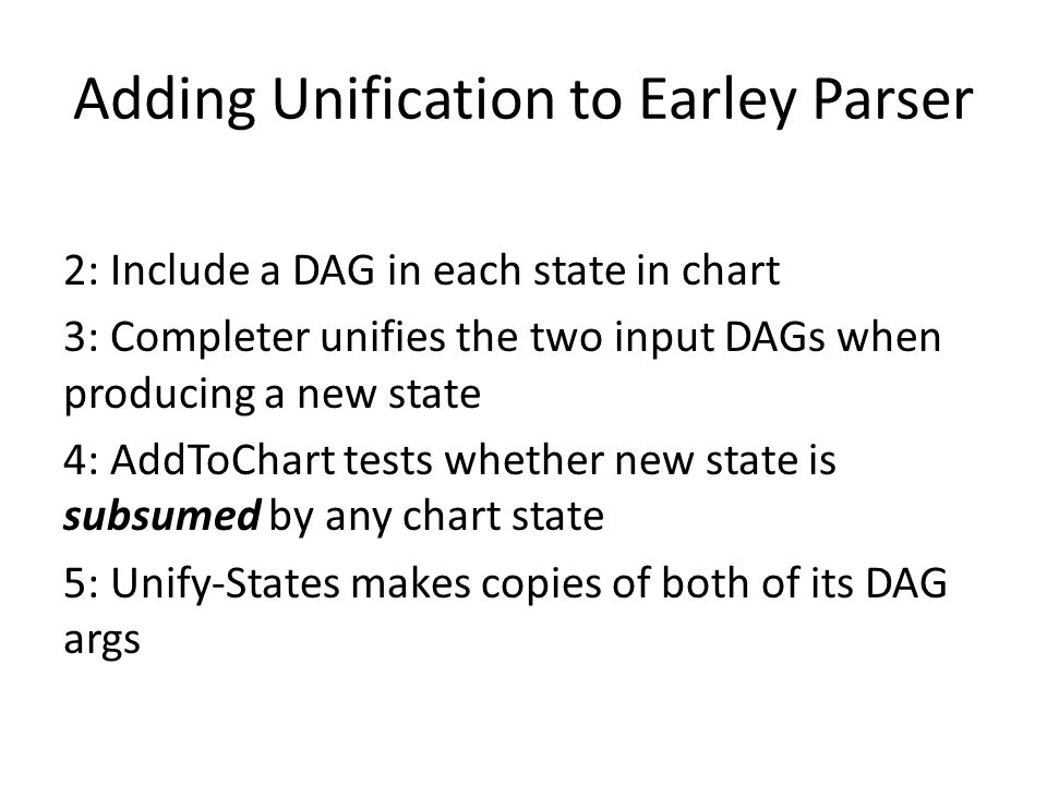 Adding Unification to Earley Parser 2: Include a DAG in each state in chart 3: Completer unifies the two input DAGs when producing a new state 4: AddT