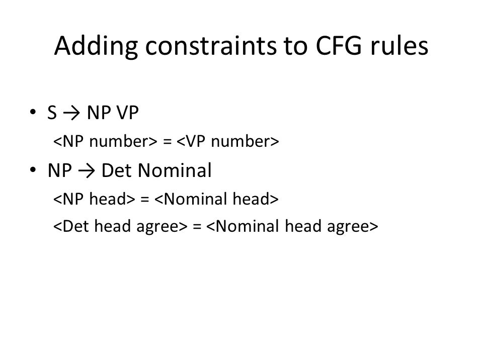 Adding constraints to CFG rules S → NP VP = NP → Det Nominal =