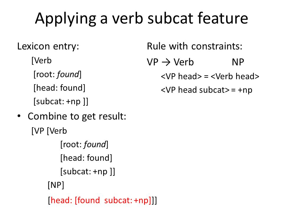 Applying a verb subcat feature Lexicon entry: [Verb [root: found] [head: found] [subcat: +np ]] Combine to get result: [VP [Verb [root: found] [head: found] [subcat: +np ]] [NP] [head: [found subcat: +np]]] Rule with constraints: VP → Verb NP = = +np