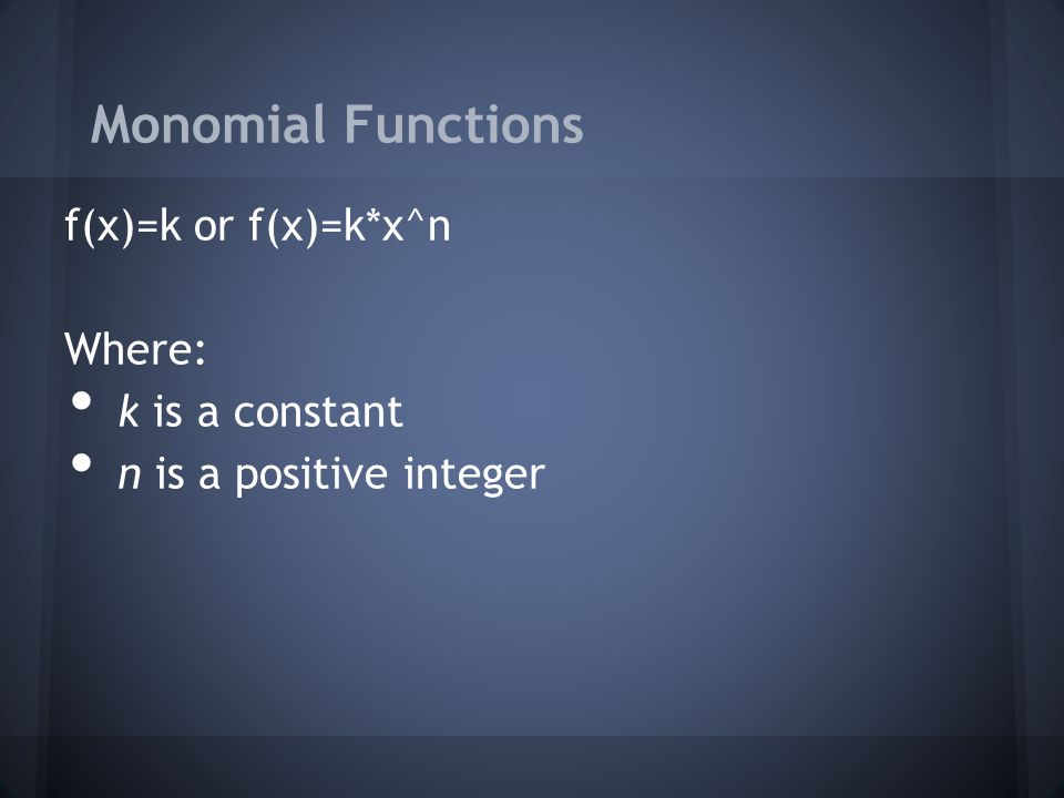 Monomial Functions f(x)=k or f(x)=k*x^n Where: k is a constant n is a positive integer