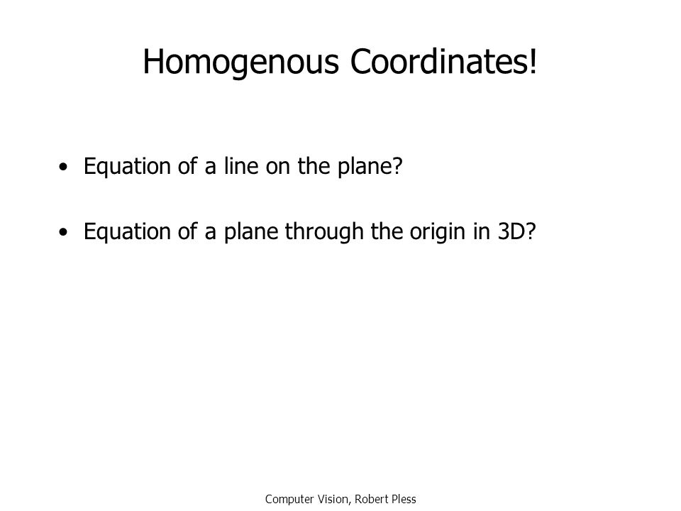 Homogenous Coordinates! Equation of a line on the plane? Equation of a plane through the origin in 3D? Computer Vision, Robert Pless