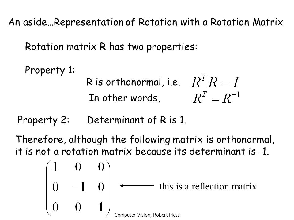 Computer Vision, Robert Pless An aside…Representation of Rotation with a Rotation Matrix Rotation matrix R has two properties: Property 1: R is orthon