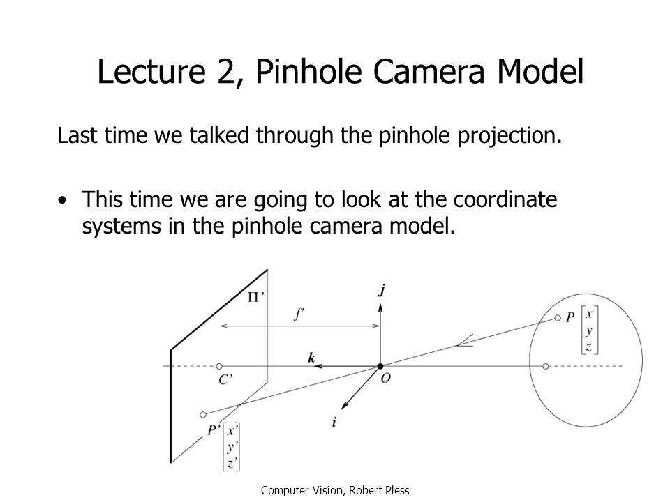 Lecture 2, Pinhole Camera Model Last time we talked through the pinhole projection. This time we are going to look at the coordinate systems in the pi