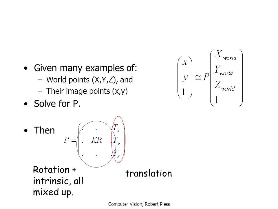 Computer Vision, Robert Pless Given many examples of: –World points (X,Y,Z), and –Their image points (x,y) Solve for P. Then translation Rotation + in