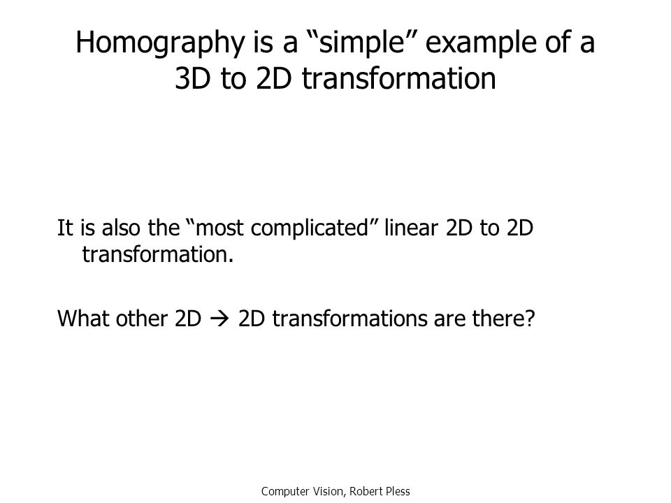 "Computer Vision, Robert Pless Homography is a ""simple"" example of a 3D to 2D transformation It is also the ""most complicated"" linear 2D to 2D transfor"