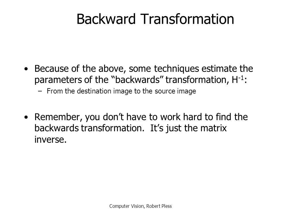 "Computer Vision, Robert Pless Backward Transformation Because of the above, some techniques estimate the parameters of the ""backwards"" transformation,"