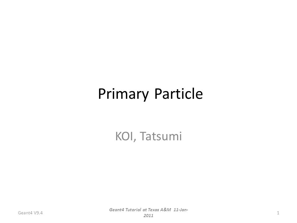 Primary Particle KOI, Tatsumi Geant4 V9.4 Geant4 Tutorial at Texas A&M 11-Jan- 2011 1