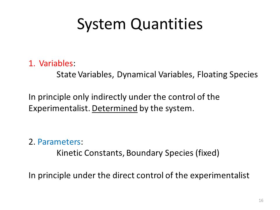16 System Quantities 1.Variables: State Variables, Dynamical Variables, Floating Species In principle only indirectly under the control of the Experimentalist.