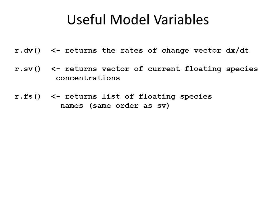 Useful Model Variables r.dv() <- returns the rates of change vector dx/dt r.sv() <- returns vector of current floating species concentrations r.fs() <- returns list of floating species names (same order as sv)
