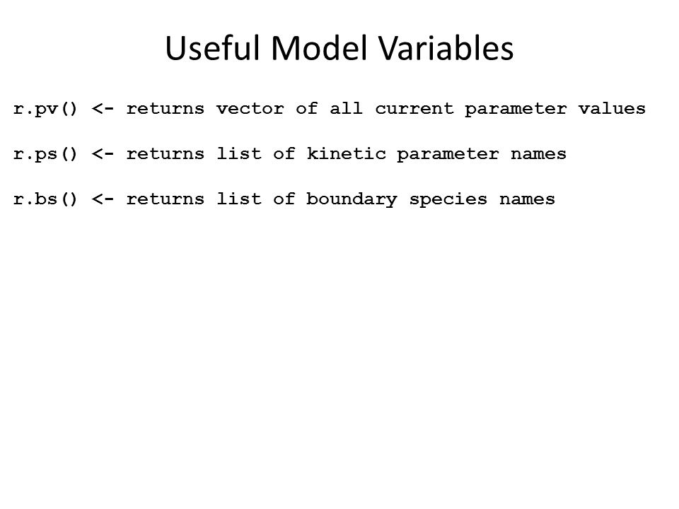Useful Model Variables r.pv() <- returns vector of all current parameter values r.ps() <- returns list of kinetic parameter names r.bs() <- returns list of boundary species names