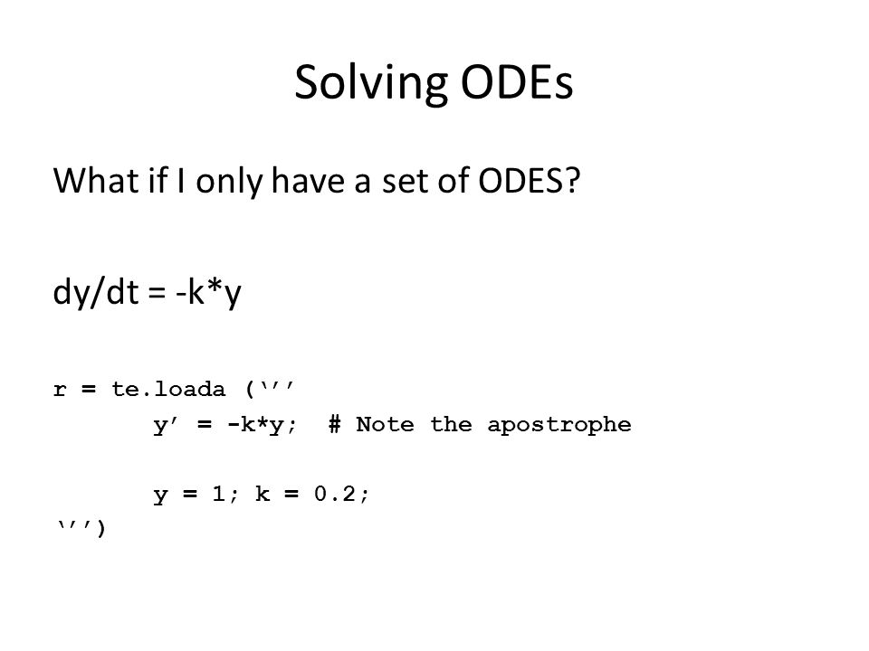 Solving ODEs What if I only have a set of ODES? dy/dt = -k*y r = te.loada (''' y' = -k*y; # Note the apostrophe y = 1; k = 0.2; ''')