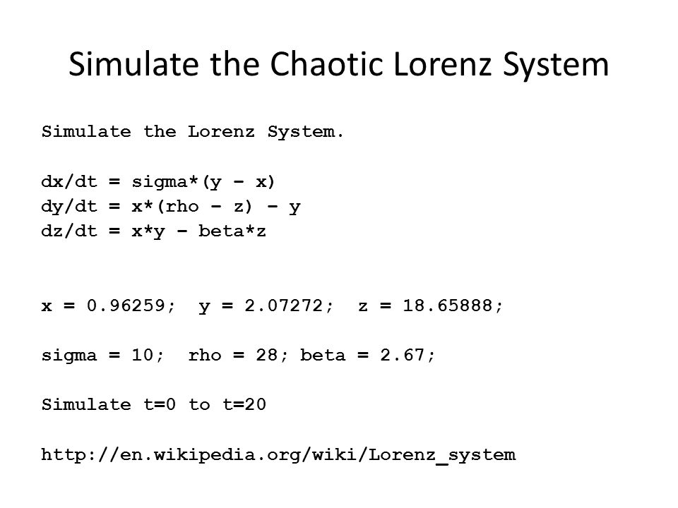 Simulate the Chaotic Lorenz System Simulate the Lorenz System. dx/dt = sigma*(y – x) dy/dt = x*(rho – z) – y dz/dt = x*y – beta*z x = 0.96259; y = 2.0