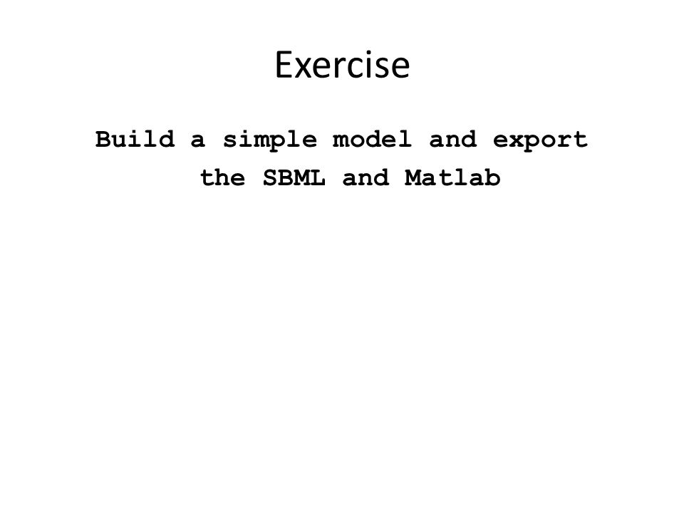 Exercise Build a simple model and export the SBML and Matlab