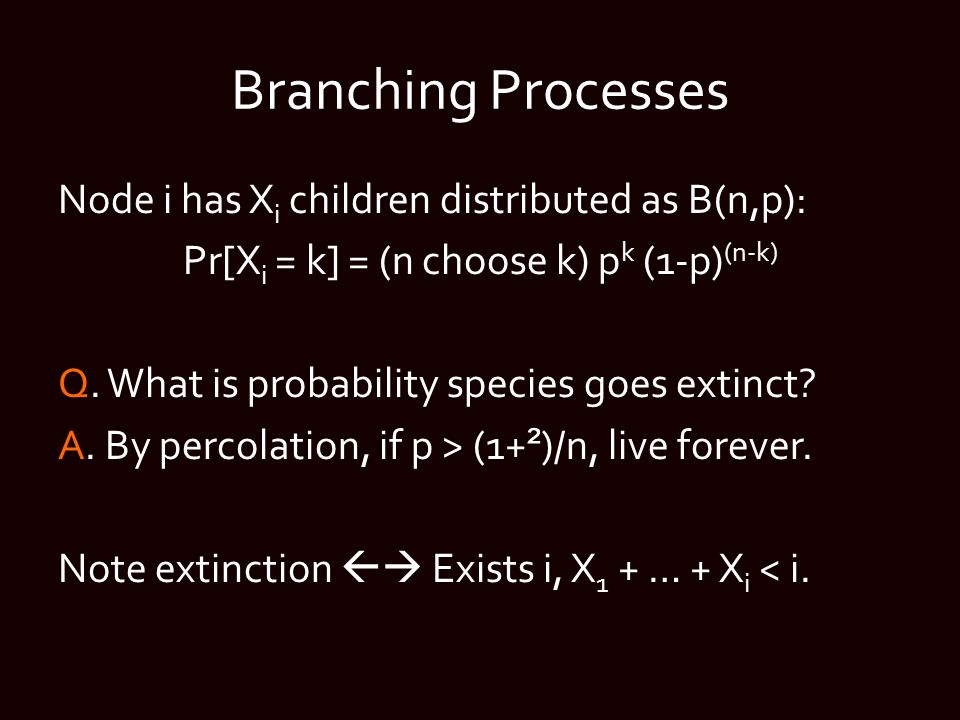 Branching Processes Node i has X i children distributed as B(n,p): Pr[X i = k] = (n choose k) p k (1-p) (n-k) Q.