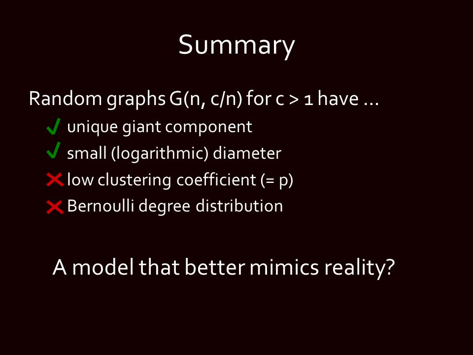 Summary Random graphs G(n, c/n) for c > 1 have … unique giant component small (logarithmic) diameter low clustering coefficient (= p) Bernoulli degree distribution A model that better mimics reality