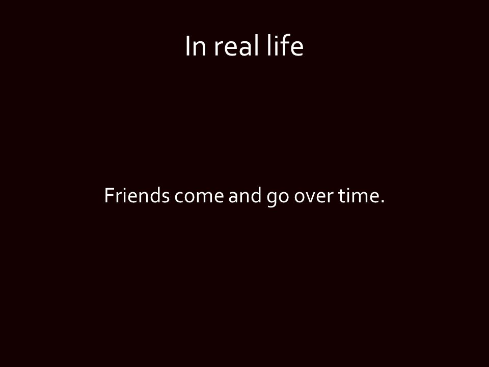 In real life Friends come and go over time.