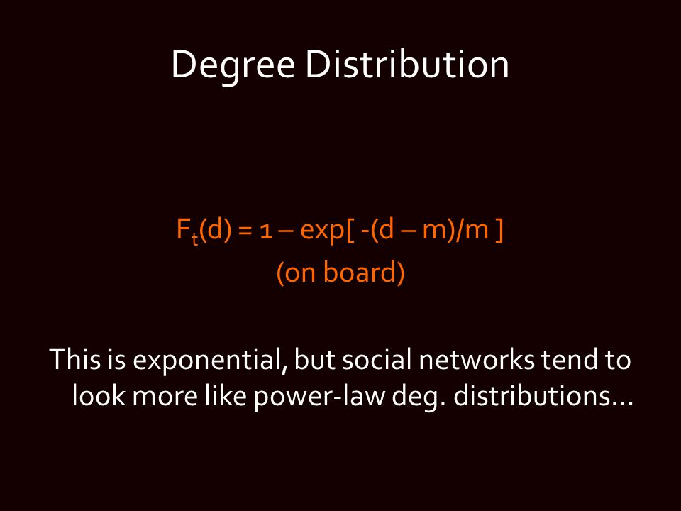 Degree Distribution F t (d) = 1 – exp[ -(d – m)/m ] (on board) This is exponential, but social networks tend to look more like power-law deg.