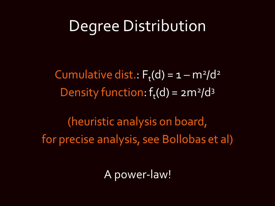 Degree Distribution Cumulative dist.: F t (d) = 1 – m 2 /d 2 Density function: f t (d) = 2m 2 /d 3 (heuristic analysis on board, for precise analysis, see Bollobas et al) A power-law!