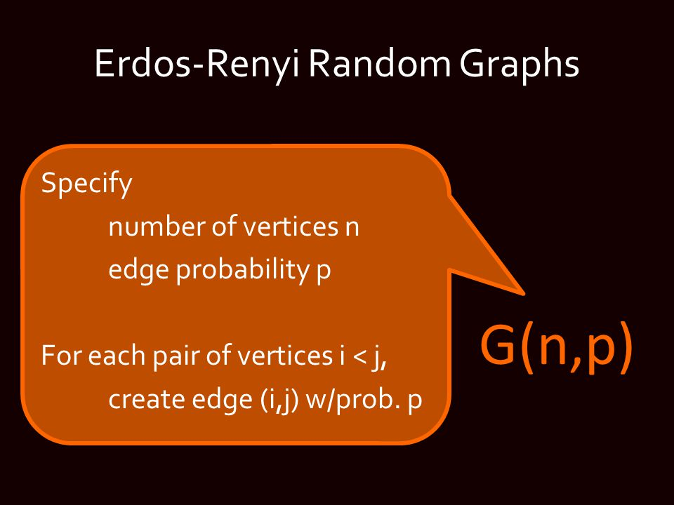 Erdos-Renyi Random Graphs Specify number of vertices n edge probability p For each pair of vertices i < j, create edge (i,j) w/prob.