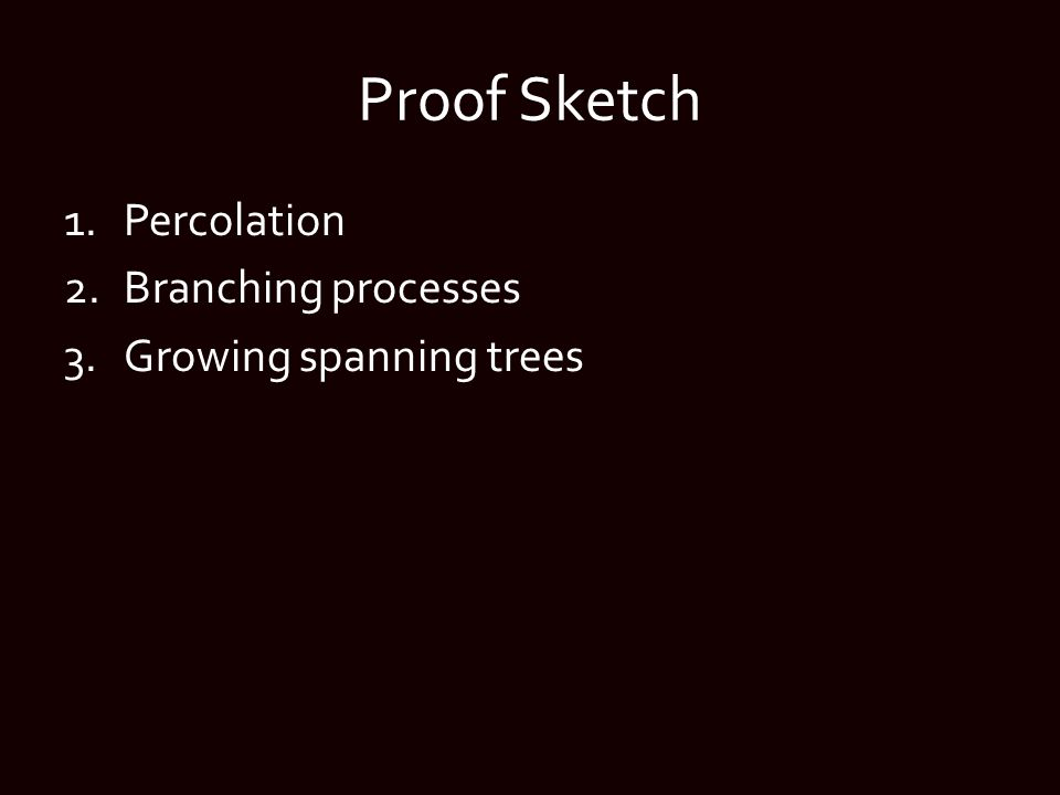 Proof Sketch 1.Percolation 2.Branching processes 3.Growing spanning trees