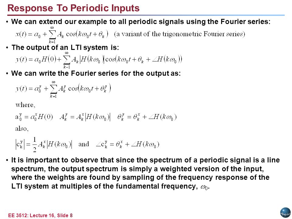 EE 3512: Lecture 16, Slide 8 Response To Periodic Inputs We can extend our example to all periodic signals using the Fourier series: The output of an