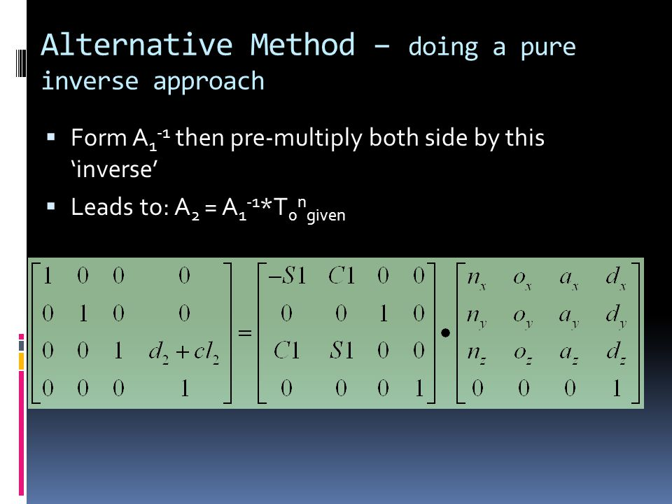 Alternative Method – doing a pure inverse approach  Form A 1 -1 then pre-multiply both side by this 'inverse'  Leads to: A 2 = A 1 -1 *T 0 n given