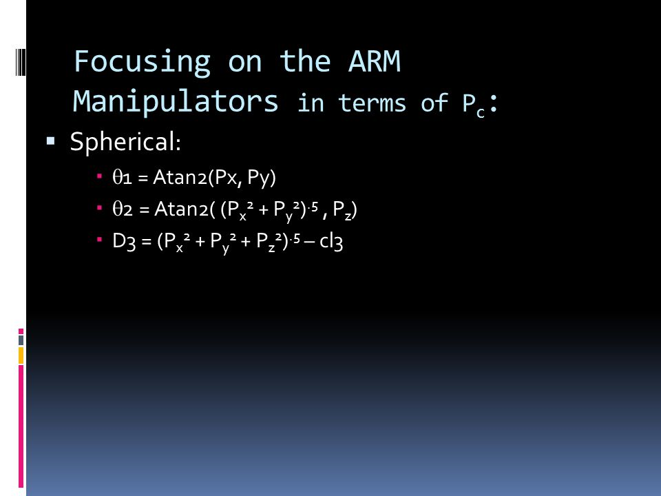 Focusing on the ARM Manipulators in terms of P c :  Spherical:   1 = Atan2(Px, Py)   2 = Atan2( (P x 2 + P y 2 ).5, P z )  D3 = (P x 2 + P y 2 + P z 2 ).5 – cl3