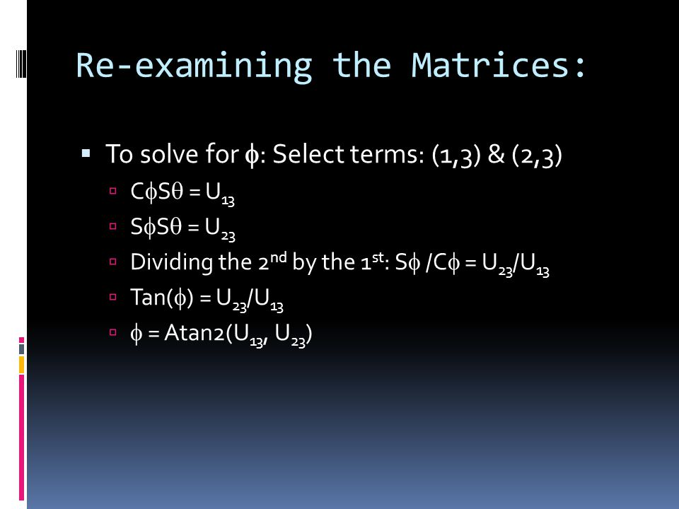 Re-examining the Matrices:  To solve for  : Select terms: (1,3) & (2,3)  C  S  = U 13  S  S  = U 23  Dividing the 2 nd by the 1 st : S  /C  = U 23 /U 13  Tan(  ) = U 23 /U 13   = Atan2(U 13, U 23 )