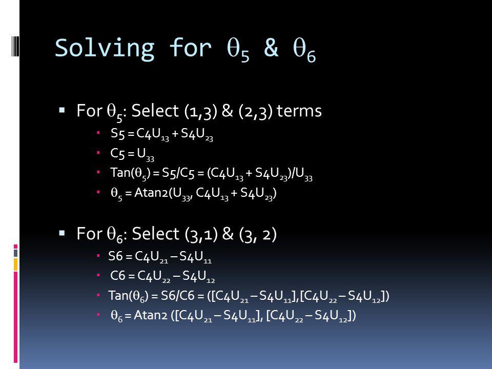Solving for  5 &  6  For  5 : Select (1,3) & (2,3) terms  S5 = C4U 13 + S4U 23  C5 = U 33  Tan(  5 ) = S5/C5 = (C4U 13 + S4U 23 )/U 33   5 = Atan2(U 33, C4U 13 + S4U 23 )  For  6 : Select (3,1) & (3, 2)  S6 = C4U 21 – S4U 11  C6 = C4U 22 – S4U 12  Tan(  6 ) = S6/C6 = ([C4U 21 – S4U 11 ],[C4U 22 – S4U 12 ])   6 = Atan2 ([C4U 21 – S4U 11 ], [C4U 22 – S4U 12 ])