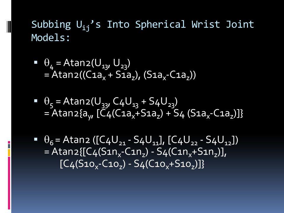 Subbing U ij 's Into Spherical Wrist Joint Models:   4 = Atan2(U 13, U 23 ) = Atan2((C1a x + S1a z ), (S1a x -C1a z ))   5 = Atan2(U 33, C4U 13 + S4U 23 ) = Atan2{a y, [C4(C1a x +S1a z ) + S4 (S1a x -C1a z )]}   6 = Atan2 ([C4U 21 - S4U 11 ], [C4U 22 - S4U 12 ]) = Atan2{[C4(S1n x -C1n z ) - S4(C1n x +S1n z )], [C4(S1o x -C1o z ) - S4(C1o x +S1o z )]}