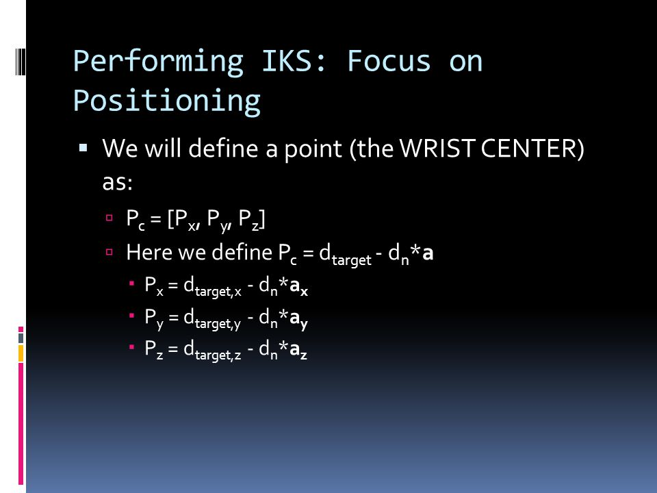 Performing IKS: Focus on Positioning  We will define a point (the WRIST CENTER) as:  P c = [P x, P y, P z ]  Here we define P c = d target - d n *a  P x = d target,x - d n *a x  P y = d target,y - d n *a y  P z = d target,z - d n *a z