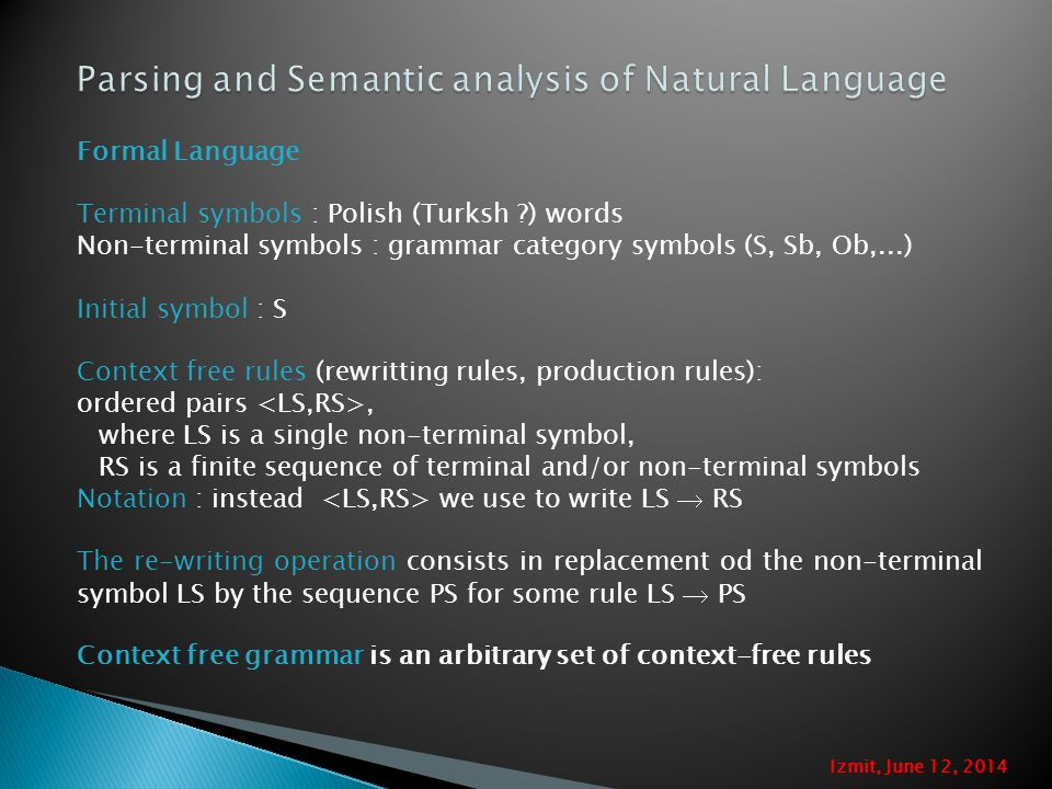 Formal Language Terminal symbols : Polish (Turksh ?) words Non-terminal symbols : grammar category symbols (S, Sb, Ob,...) Initial symbol : S Context free rules (rewritting rules, production rules): ordered pairs, where LS is a single non-terminal symbol, RS is a finite sequence of terminal and/or non-terminal symbols Notation : instead we use to write LS  RS The re-writing operation consists in replacement od the non-terminal symbol LS by the sequence PS for some rule LS  PS Context free grammar is an arbitrary set of context-free rules Izmit, June 12, 2014