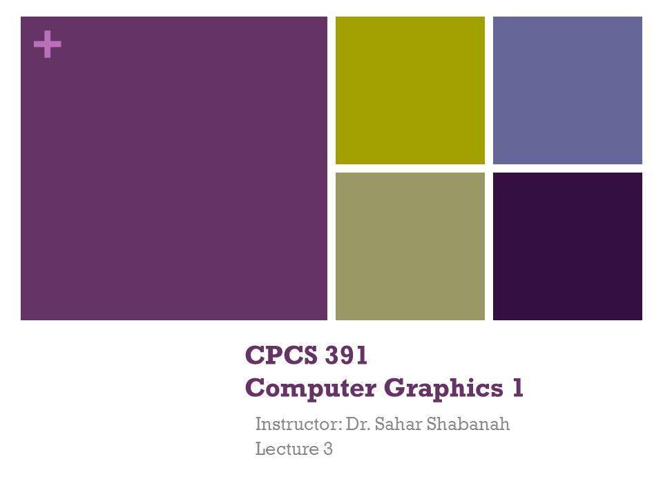 + CPCS 391 Computer Graphics 1 Instructor: Dr. Sahar Shabanah Lecture 3