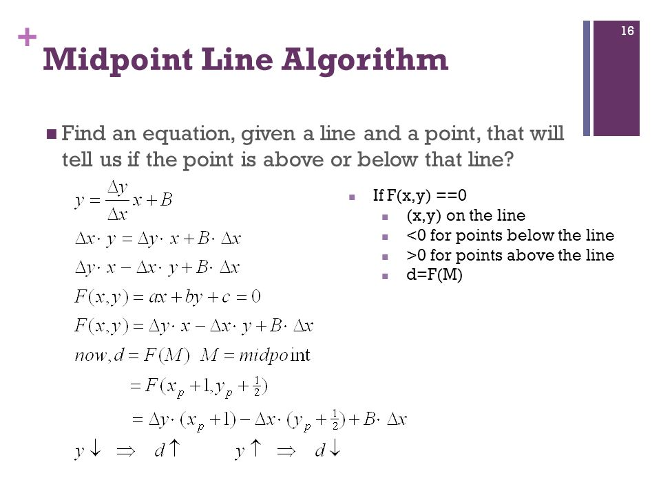 + Find an equation, given a line and a point, that will tell us if the point is above or below that line? Midpoint Line Algorithm If F(x,y) ==0 (x,y)