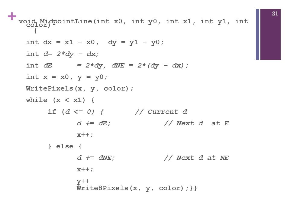 + void MidpointLine(int x0, int y0, int x1, int y1, int color) { int dx = x1 – x0, dy = y1 – y0; int d= 2*dy – dx; int dE= 2*dy, dNE = 2*(dy – dx); int x = x0, y = y0; WritePixels(x, y, color); while (x < x1) { if (d <= 0) {// Current d d += dE;// Next d at E x++; } else { d += dNE;// Next d at NE x++; y++ } Write8Pixels(x, y, color);}} 21