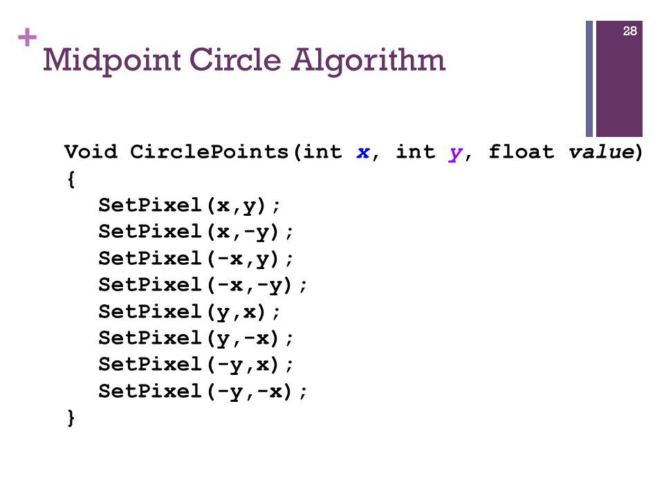 + Midpoint Circle Algorithm 28 Void CirclePoints(int x, int y, float value) { SetPixel(x,y); SetPixel(x,-y); SetPixel(-x,y); SetPixel(-x,-y); SetPixel(y,x); SetPixel(y,-x); SetPixel(-y,x); SetPixel(-y,-x); }